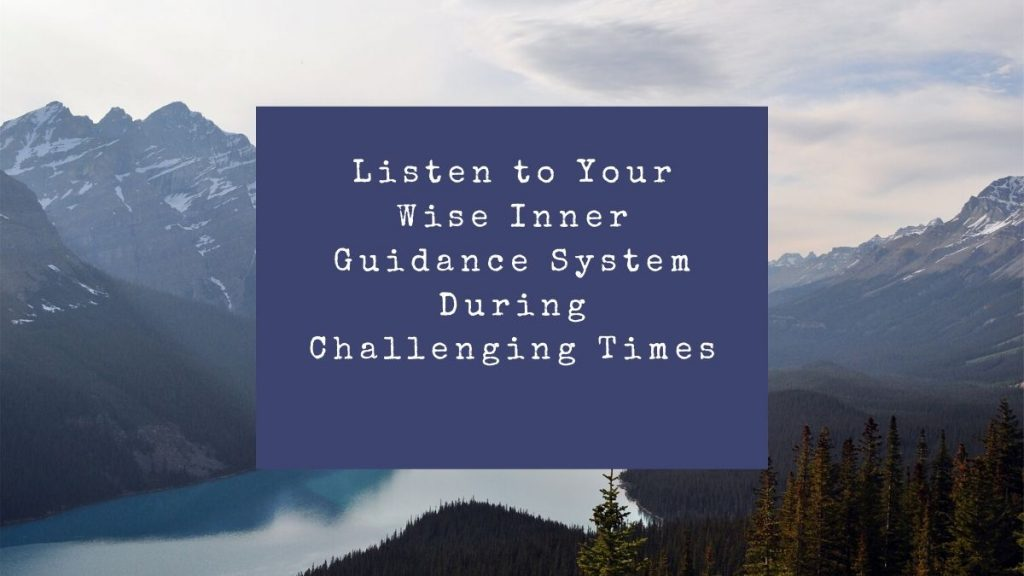 Listening to Your Wise Inner Guidance System During Challenging Times