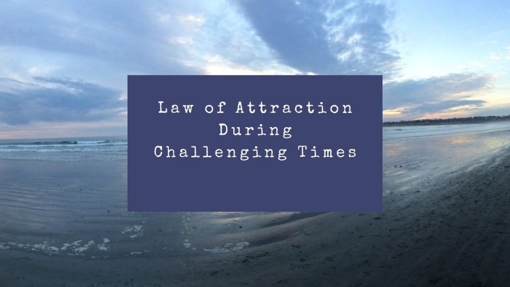 Law of Attraction During Challenging Times